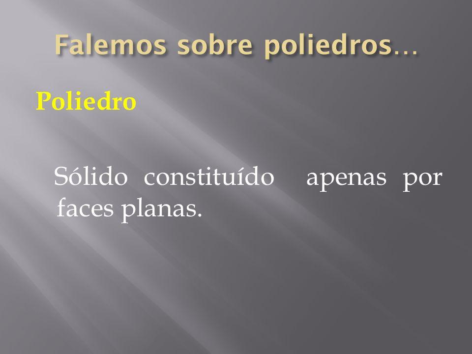Poliedro Sólido constituído apenas por faces planas.