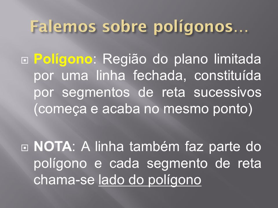 Polígono: Região do plano limitada por uma linha fechada, constituída por segmentos de reta sucessivos (começa e acaba no mesmo ponto) NOTA: A linha t