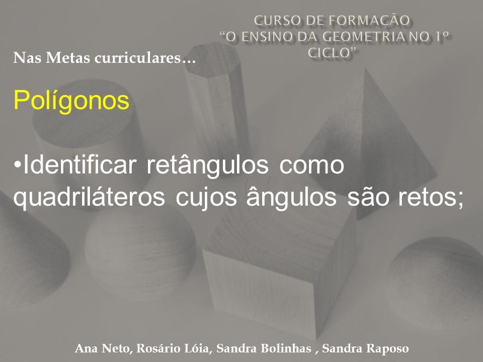 Ana Neto, Rosário Lóia, Sandra Bolinhas, Sandra Raposo Polígonos Identificar retângulos como quadriláteros cujos ângulos são retos; Nas Metas curricul