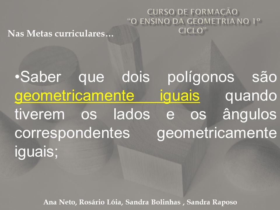 Ana Neto, Rosário Lóia, Sandra Bolinhas, Sandra Raposo Saber que dois polígonos são geometricamente iguais quando tiverem os lados e os ângulos corres