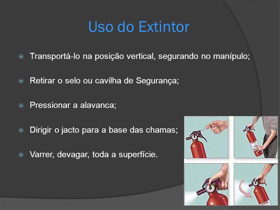 Uso do Extintor Transportá-lo na posição vertical, segurando no manípulo; Retirar o selo ou cavilha de Segurança; Pressionar a alavanca; Dirigir o jac