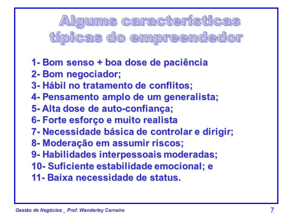 Gestão de Negócios _ Prof. Wanderley Carneiro 7 1- Bom senso + boa dose de paciência 2- Bom negociador; 3- Hábil no tratamento de conflitos; 4- Pensam