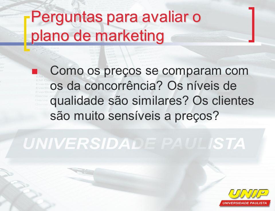 Perguntas para avaliar o plano de marketing Como os preços se comparam com os da concorrência? Os níveis de qualidade são similares? Os clientes são m