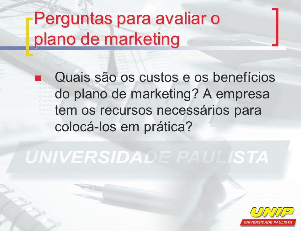 Perguntas para avaliar o plano de marketing Quais são os custos e os benefícios do plano de marketing? A empresa tem os recursos necessários para colo