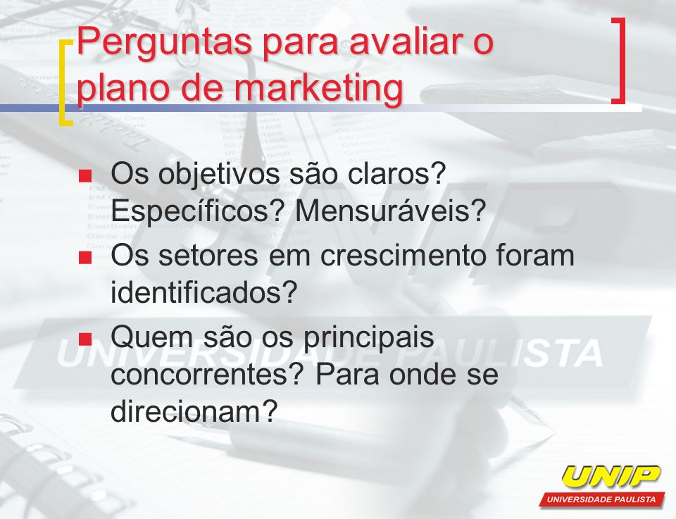 Perguntas para avaliar o plano de marketing Os objetivos são claros? Específicos? Mensuráveis? Os setores em crescimento foram identificados? Quem são