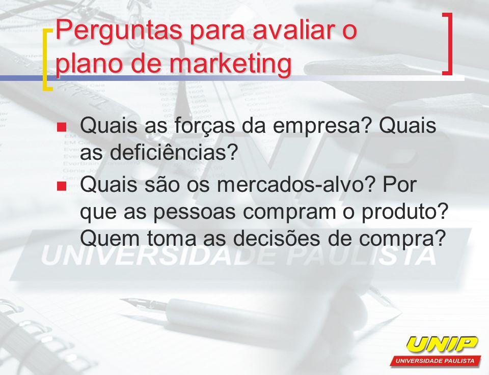 Perguntas para avaliar o plano de marketing Quais as forças da empresa? Quais as deficiências? Quais são os mercados-alvo? Por que as pessoas compram