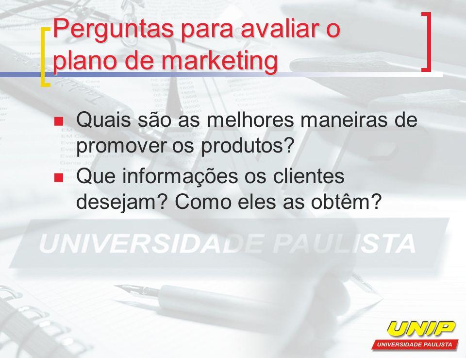 Perguntas para avaliar o plano de marketing Quais são as melhores maneiras de promover os produtos? Que informações os clientes desejam? Como eles as