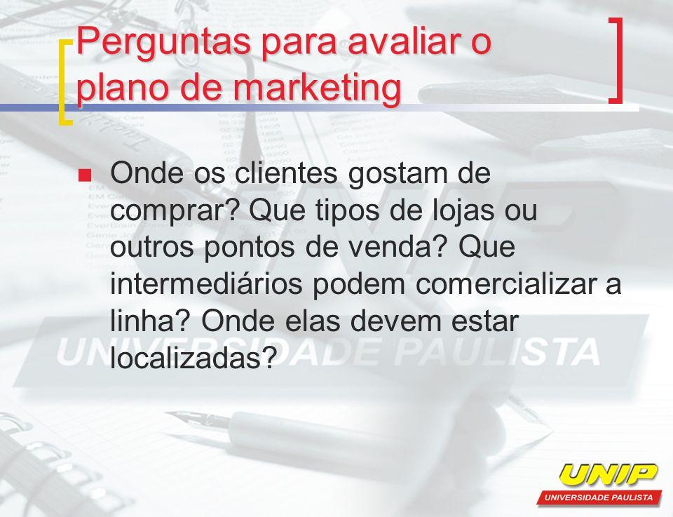 Perguntas para avaliar o plano de marketing Onde os clientes gostam de comprar? Que tipos de lojas ou outros pontos de venda? Que intermediários podem