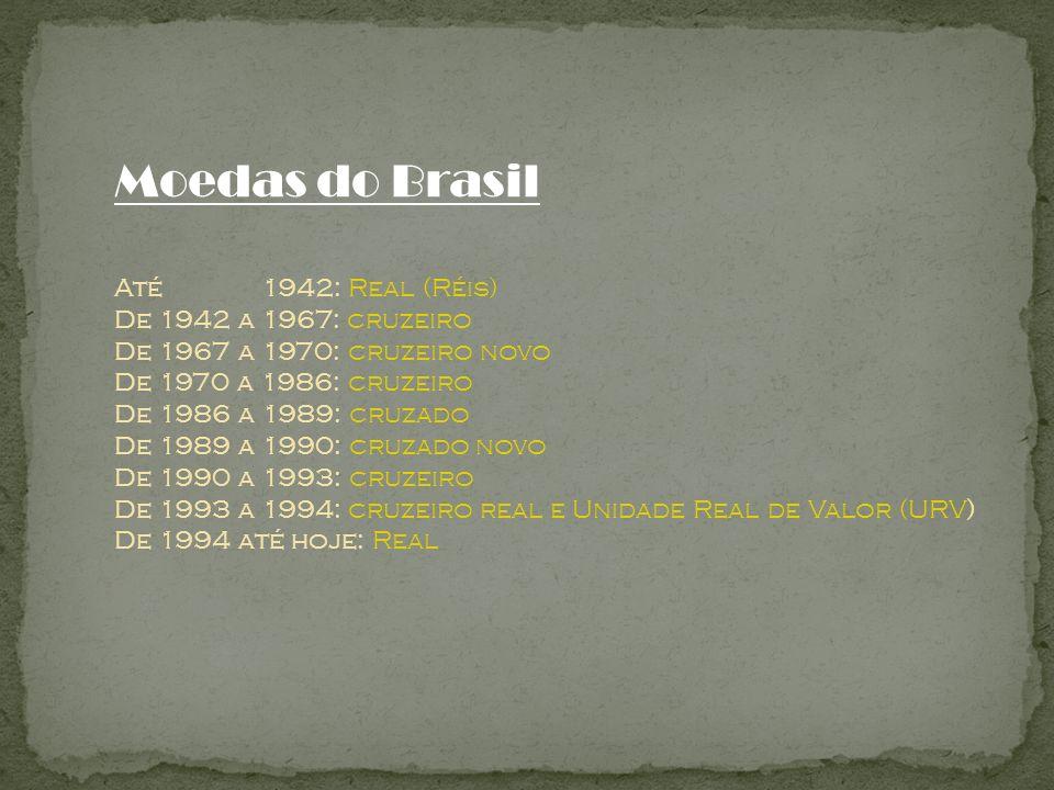 Moedas do Brasil Até 1942: Real (Réis) De 1942 a 1967: cruzeiro De 1967 a 1970: cruzeiro novo De 1970 a 1986: cruzeiro De 1986 a 1989: cruzado De 1989