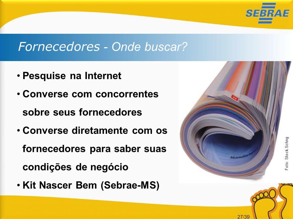 27/39 Fornecedores - Onde buscar? Pesquise na Internet Converse com concorrentes sobre seus fornecedores Converse diretamente com os fornecedores para