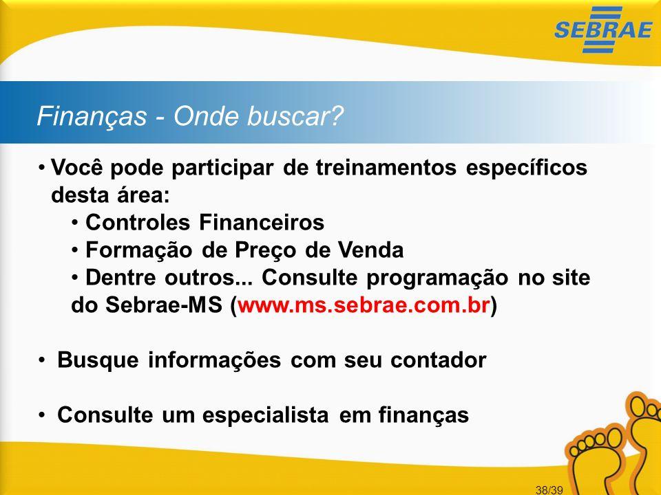 38/39 Finanças - Onde buscar? Você pode participar de treinamentos específicos desta área: Controles Financeiros Formação de Preço de Venda Dentre out