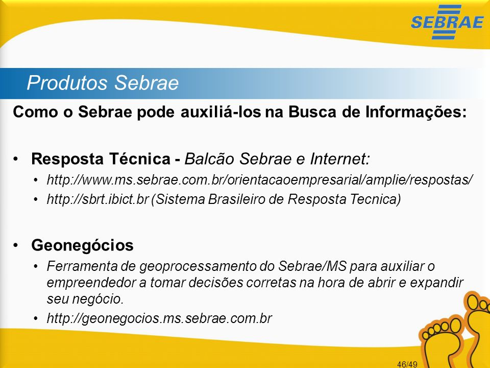 46/49 Produtos Sebrae Como o Sebrae pode auxiliá-los na Busca de Informações: Resposta Técnica - Balcão Sebrae e Internet: http://www.ms.sebrae.com.br
