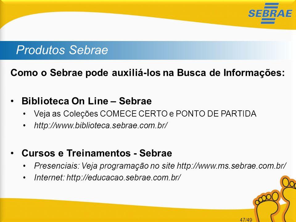 47/49 Produtos Sebrae Como o Sebrae pode auxiliá-los na Busca de Informações: Biblioteca On Line – Sebrae Veja as Coleções COMECE CERTO e PONTO DE PAR