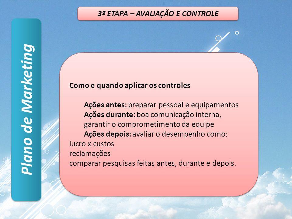 Plano de Marketing 3ª ETAPA – AVALIAÇÃO E CONTROLE Como e quando aplicar os controles Ações antes: preparar pessoal e equipamentos Ações durante: boa