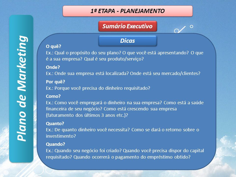 Plano de Marketing Sumário Executivo 1ª ETAPA - PLANEJAMENTO O quê? Ex.: Qual o propósito do seu plano? O que você está apresentando? O que é a sua em