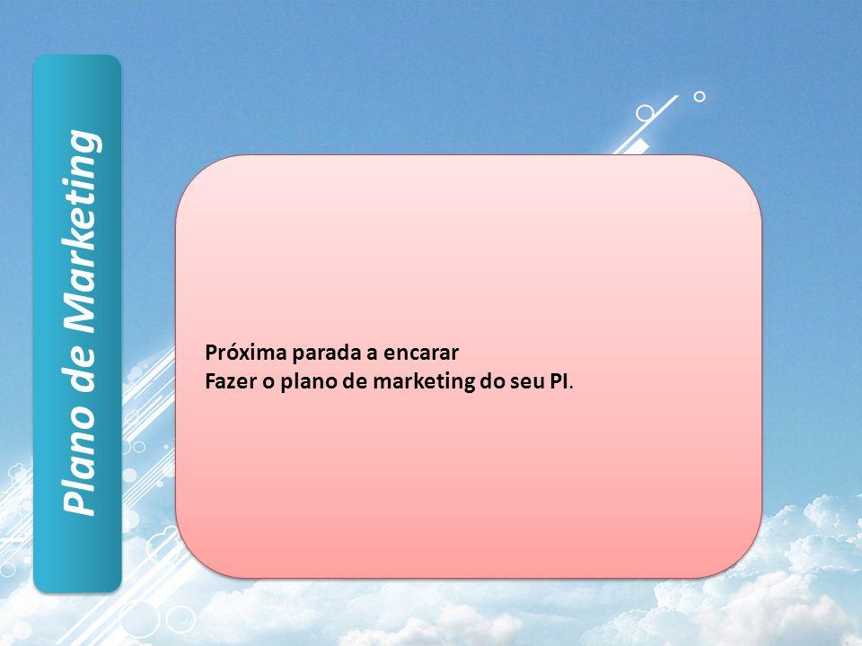 Plano de Marketing Próxima parada a encarar Fazer o plano de marketing do seu PI.