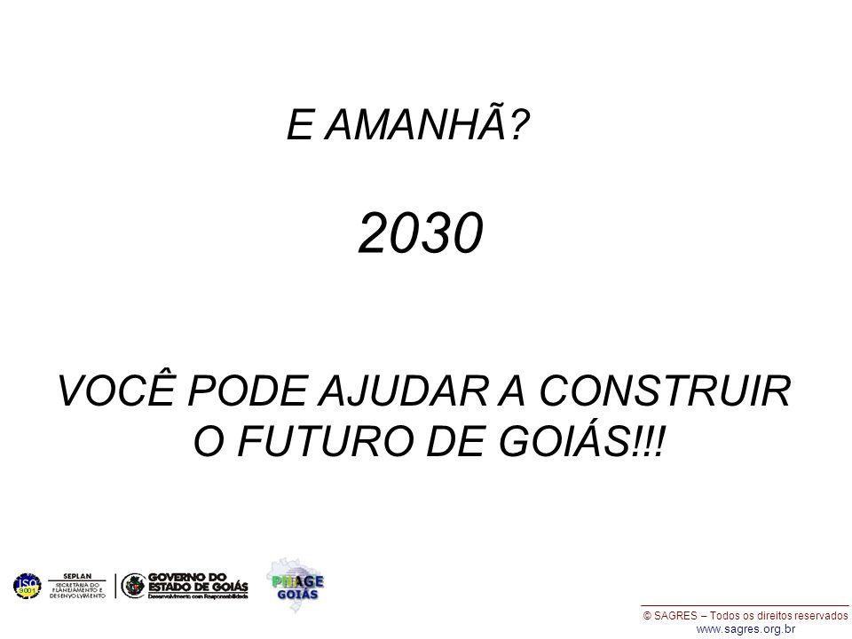 © SAGRES – Todos os direitos reservados www.sagres.org.br E AMANHÃ? 2030 VOCÊ PODE AJUDAR A CONSTRUIR O FUTURO DE GOIÁS!!!