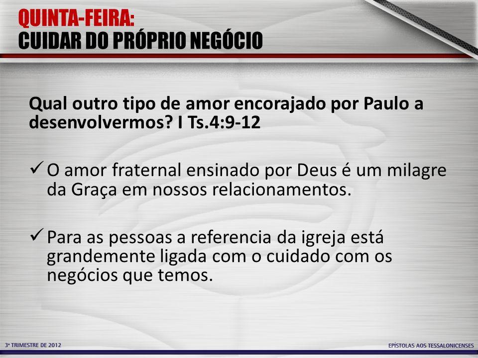 QUINTA-FEIRA: CUIDAR DO PRÓPRIO NEGÓCIO Qual outro tipo de amor encorajado por Paulo a desenvolvermos? I Ts.4:9-12 O amor fraternal ensinado por Deus