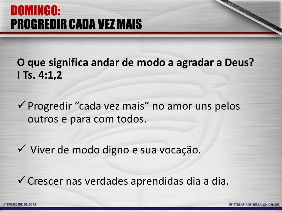 DOMINGO: PROGREDIR CADA VEZ MAIS O que significa andar de modo a agradar a Deus? I Ts. 4:1,2 Progredir cada vez mais no amor uns pelos outros e para c