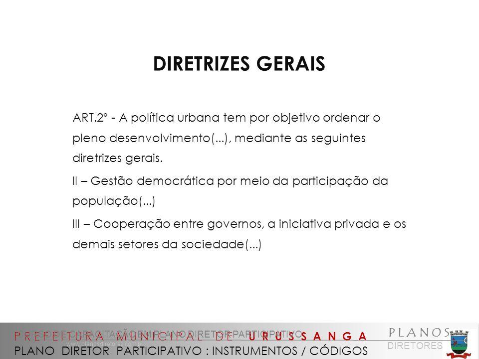 P R E F E I T U R A M U N I C I P A L D E U R U S S A N G A PLANO DIRETOR PARTICIPATIVO : INSTRUMENTOS / CÓDIGOS CURSO DE CAPACITAÇÃO EM PLANO DIRETOR PARTICIPATIVO P L A N O S DIRETORES www.planosdiretores.com.br DIRETRIZES GERAIS ART.2º - A política urbana tem por objetivo ordenar o pleno desenvolvimento(...), mediante as seguintes diretrizes gerais.