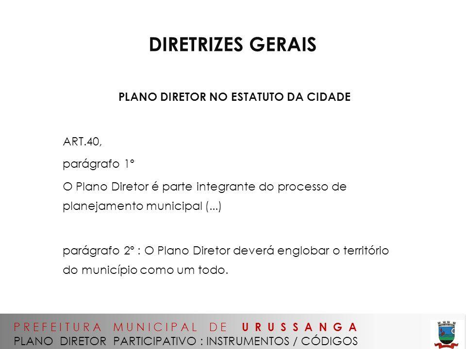 P R E F E I T U R A M U N I C I P A L D E U R U S S A N G A PLANO DIRETOR PARTICIPATIVO : INSTRUMENTOS / CÓDIGOS DIRETRIZES GERAIS PLANO DIRETOR NO ESTATUTO DA CIDADE ART.40, parágrafo 1º O Plano Diretor é parte integrante do processo de planejamento municipal (...) parágrafo 2º : O Plano Diretor deverá englobar o território do município como um todo.