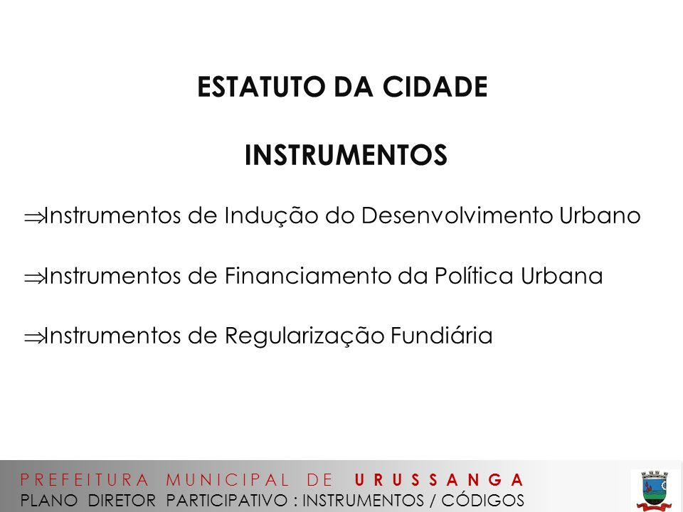 P R E F E I T U R A M U N I C I P A L D E U R U S S A N G A PLANO DIRETOR PARTICIPATIVO : INSTRUMENTOS / CÓDIGOS ESTATUTO DA CIDADE INSTRUMENTOS Instrumentos de Indução do Desenvolvimento Urbano Instrumentos de Financiamento da Política Urbana Instrumentos de Regularização Fundiária