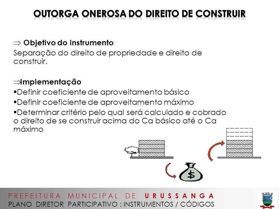 P R E F E I T U R A M U N I C I P A L D E U R U S S A N G A PLANO DIRETOR PARTICIPATIVO : INSTRUMENTOS / CÓDIGOS Objetivo do instrumento Separação do direito de propriedade e direito de construir.