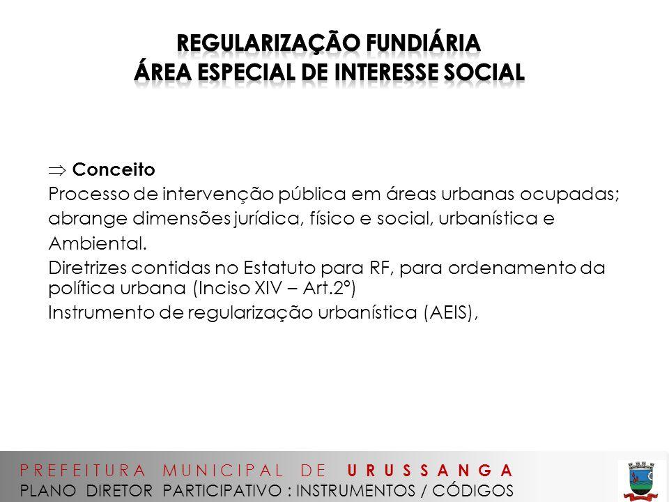 P R E F E I T U R A M U N I C I P A L D E U R U S S A N G A PLANO DIRETOR PARTICIPATIVO : INSTRUMENTOS / CÓDIGOS Conceito Processo de intervenção pública em áreas urbanas ocupadas; abrange dimensões jurídica, físico e social, urbanística e Ambiental.