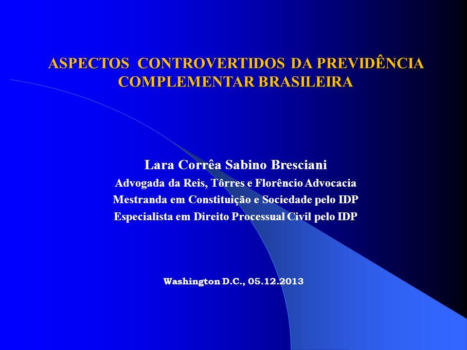 Washington D.C., 05.12.2013 ASPECTOS CONTROVERTIDOS DA PREVIDÊNCIA COMPLEMENTAR BRASILEIRA Lara Corrêa Sabino Bresciani Advogada da Reis, Tôrres e Flo