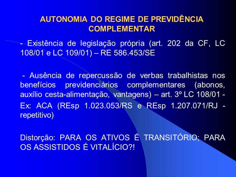 AUTONOMIA DO REGIME DE PREVIDÊNCIA COMPLEMENTAR - Existência de legislação própria (art. 202 da CF, LC 108/01 e LC 109/01) – RE 586.453/SE - Ausência