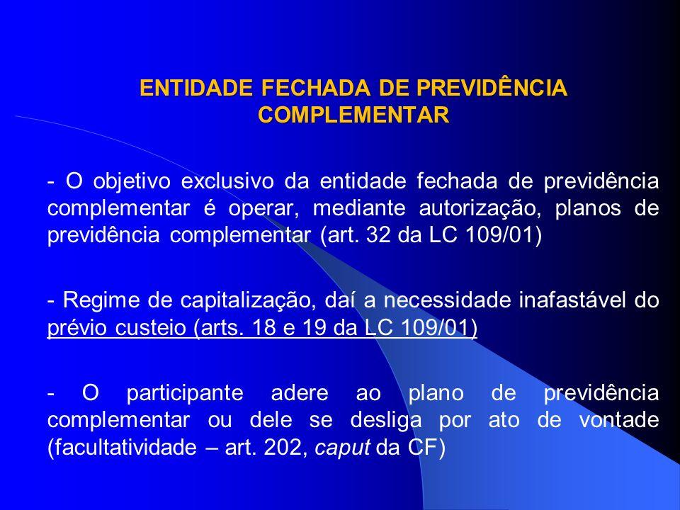 ENTIDADE FECHADA DE PREVIDÊNCIA COMPLEMENTAR - O objetivo exclusivo da entidade fechada de previdência complementar é operar, mediante autorização, pl
