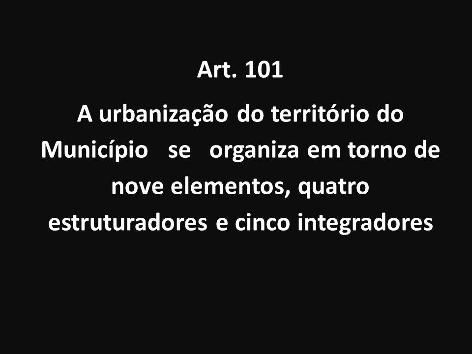 Art. 101 A urbanização do território do Município se organiza em torno de nove elementos, quatro estruturadores e cinco integradores