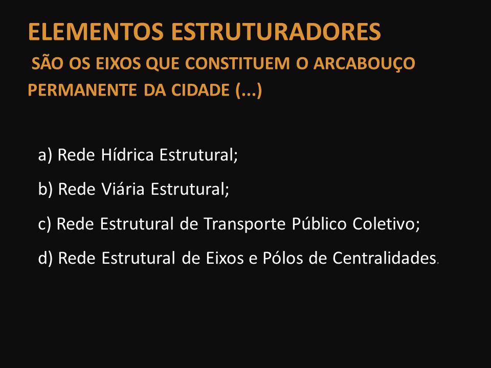 ELEMENTOS ESTRUTURADORES SÃO OS EIXOS QUE CONSTITUEM O ARCABOUÇO PERMANENTE DA CIDADE (...) a) Rede Hídrica Estrutural; b) Rede Viária Estrutural; c)