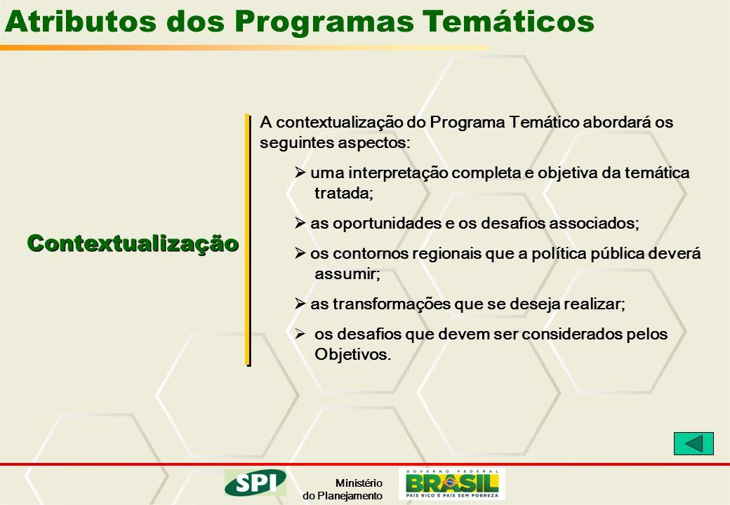 Ministério do Planejamento Atributos dos Programas Temáticos Contextualização A contextualização do Programa Temático abordará os seguintes aspectos: