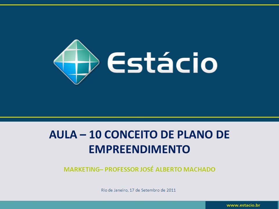 AULA – 10 CONCEITO DE PLANO DE EMPREENDIMENTO MARKETING– PROFESSOR JOSÉ ALBERTO MACHADO Rio de Janeiro, 17 de Setembro de 2011