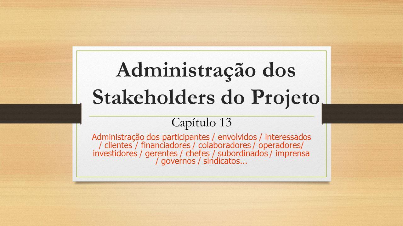 Administração dos Stakeholders do Projeto Capítulo 13 Administração dos participantes / envolvidos / interessados / clientes / financiadores / colabor