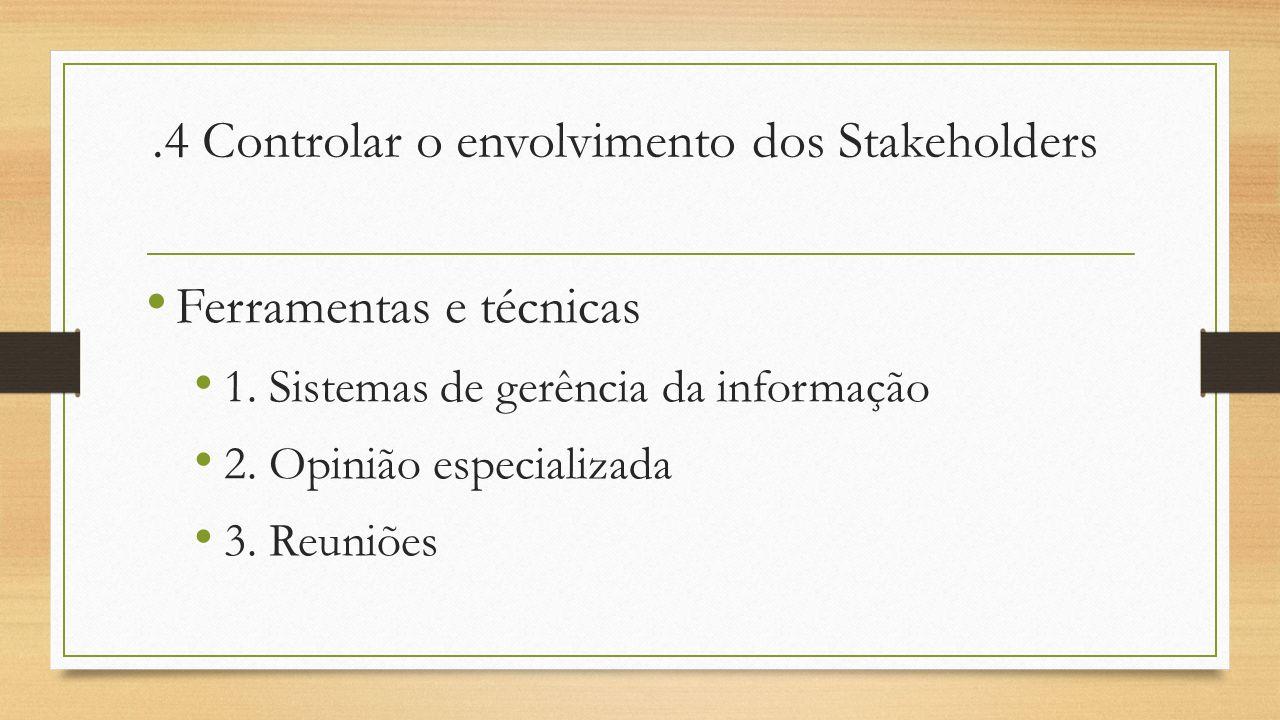 .4 Controlar o envolvimento dos Stakeholders Ferramentas e técnicas 1. Sistemas de gerência da informação 2. Opinião especializada 3. Reuniões