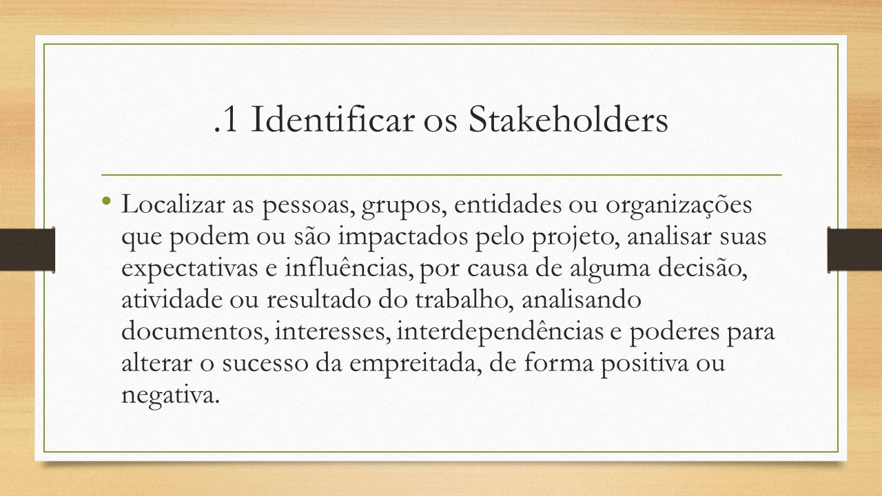 .1 Identificar os Stakeholders Localizar as pessoas, grupos, entidades ou organizações que podem ou são impactados pelo projeto, analisar suas expecta