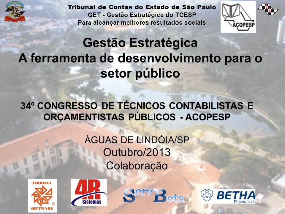 Gestão Estratégica A ferramenta de desenvolvimento para o setor público 34º CONGRESSO DE TÉCNICOS CONTABILISTAS E ORÇAMENTISTAS PÚBLICOS - ACOPESP ÁGUAS DE LINDÓIA/SP Outubro/2013 Colaboração Tribunal de Contas do Estado de São Paulo GET - Gestão Estratégica do TCESP Para alcançar melhores resultados sociais