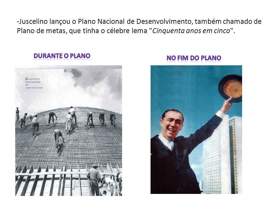 -Juscelino lançou o Plano Nacional de Desenvolvimento, também chamado de Plano de metas, que tinha o célebre lema