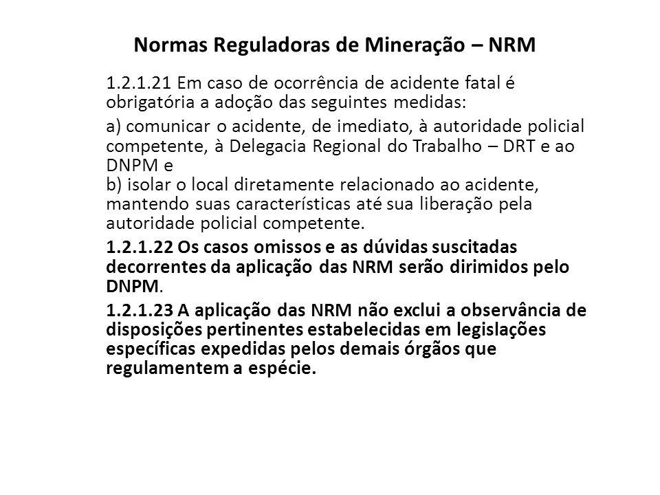 Normas Reguladoras de Mineração – NRM 1.2.1.21 Em caso de ocorrência de acidente fatal é obrigatória a adoção das seguintes medidas: a) comunicar o ac