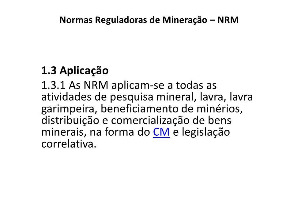 Normas Reguladoras de Mineração – NRM 1.3 Aplicação 1.3.1 As NRM aplicam-se a todas as atividades de pesquisa mineral, lavra, lavra garimpeira, benefi