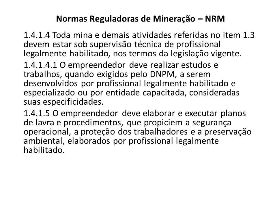 Normas Reguladoras de Mineração – NRM 1.4.1.4 Toda mina e demais atividades referidas no item 1.3 devem estar sob supervisão técnica de profissional l