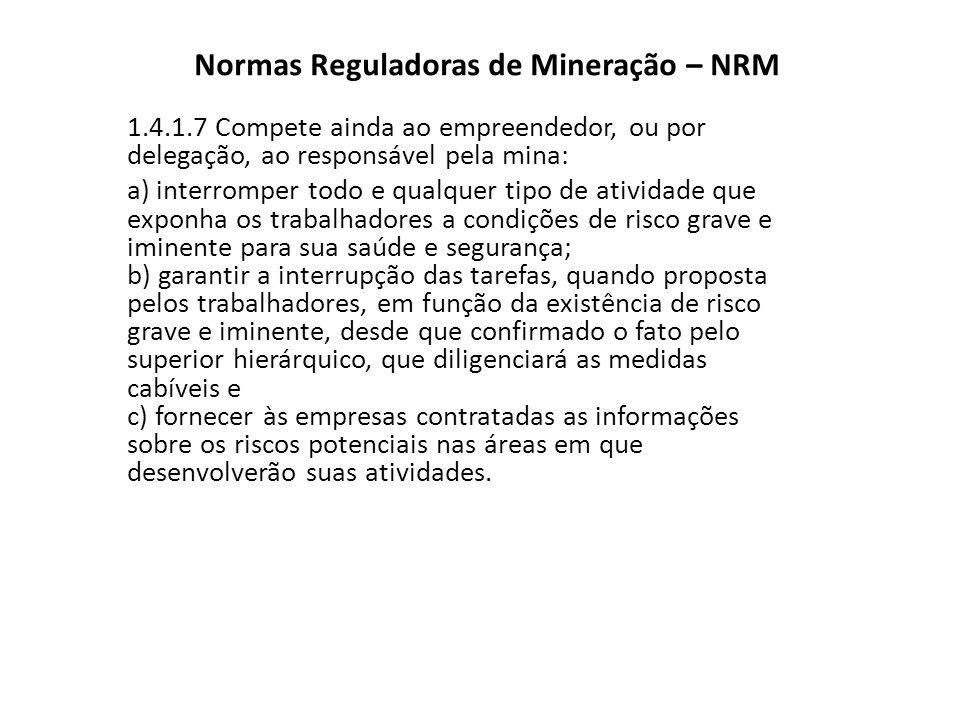 Normas Reguladoras de Mineração – NRM 1.4.1.7 Compete ainda ao empreendedor, ou por delegação, ao responsável pela mina: a) interromper todo e qualque