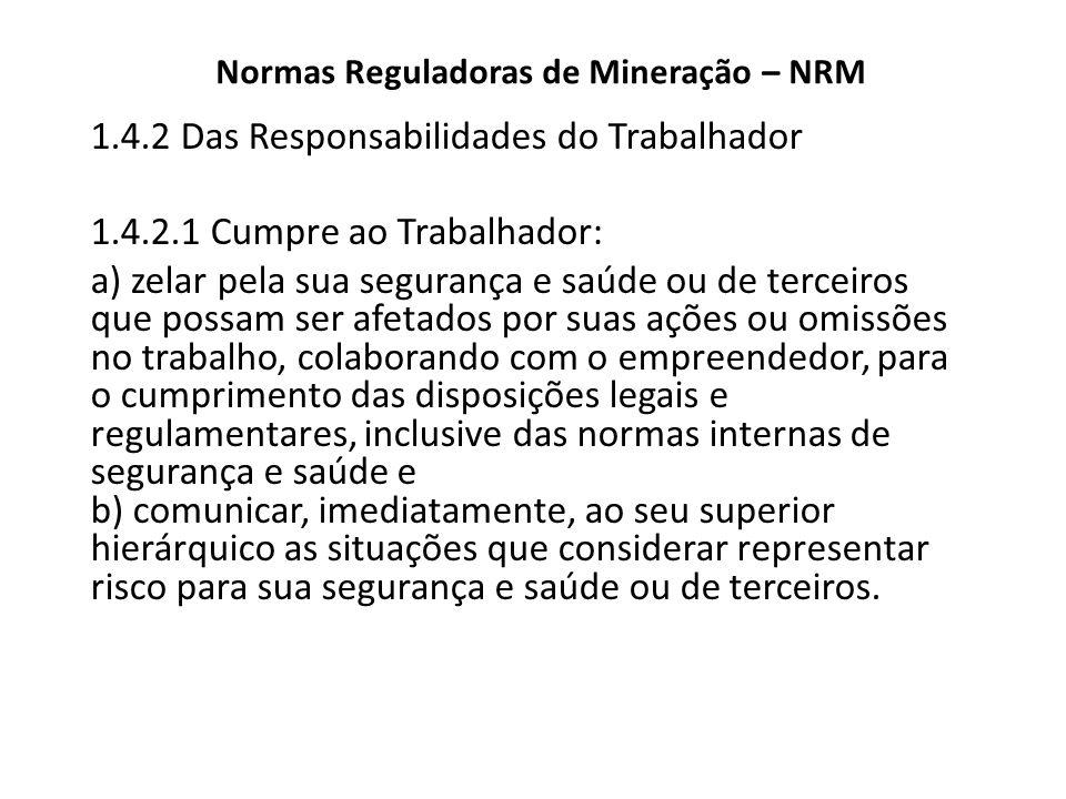 Normas Reguladoras de Mineração – NRM 1.4.2 Das Responsabilidades do Trabalhador 1.4.2.1 Cumpre ao Trabalhador: a) zelar pela sua segurança e saúde ou