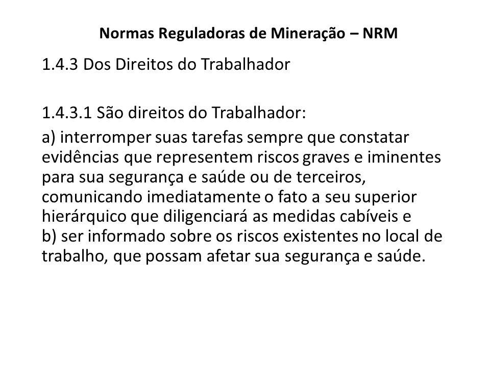 Normas Reguladoras de Mineração – NRM 1.4.3 Dos Direitos do Trabalhador 1.4.3.1 São direitos do Trabalhador: a) interromper suas tarefas sempre que co