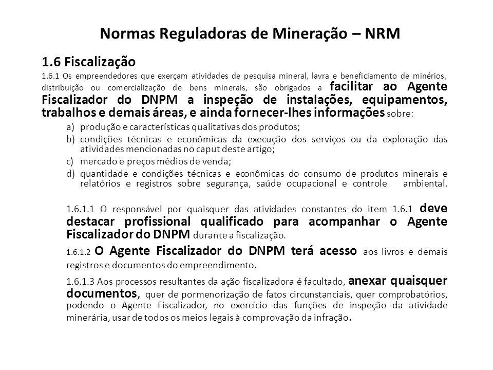 Normas Reguladoras de Mineração – NRM 1.6 Fiscalização 1.6.1 Os empreendedores que exerçam atividades de pesquisa mineral, lavra e beneficiamento de m
