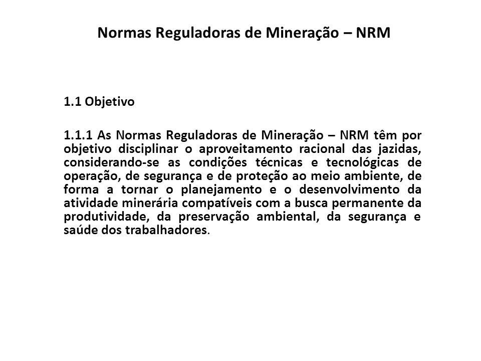 Normas Reguladoras de Mineração – NRM 1.2 Disposições Gerais 1.2.1 Para efeito das NRM, entende-se por indústria de produção mineral aquela que abrange a pesquisa mineral, lavra, beneficiamento de minérios, distribuição e comercialização de bens minerais.