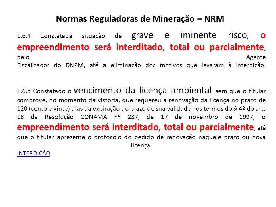 Normas Reguladoras de Mineração – NRM 1.6.4 Constatada situação de grave e iminente risco, o empreendimento será interditado, total ou parcialmente, p