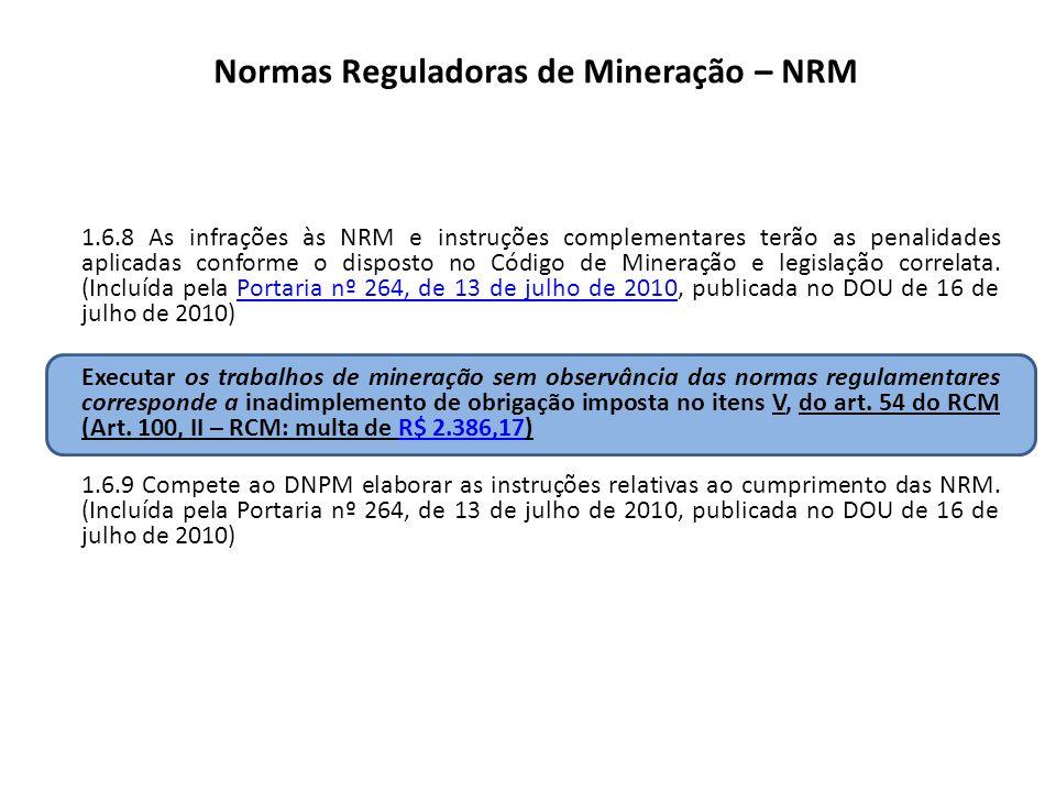 Normas Reguladoras de Mineração – NRM 1.6.8 As infrações às NRM e instruções complementares terão as penalidades aplicadas conforme o disposto no Códi